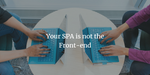 Your SPA is not the Front-end