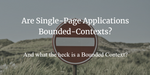 Are Single-Page Applications Bounded Contexts - and what the heck is a Bounded Context?