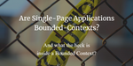 Are Single-Page Applications Bounded Contexts - and what the heck is inside a Bounded Context?