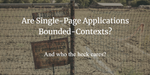 Are Single-Page Applications Bounded Contexts - and who the heck cares?